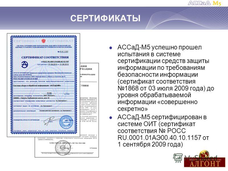 СЕРТИФИКАТЫ АССаД-М5 успешно прошел испытания в системе сертификации средств защиты информации по требованиям безопасности информации (сертификат соответствия 1868 от 03 июля 2009 года) до уровня обрабатываемой информации «совершенно секретно» АССаД-