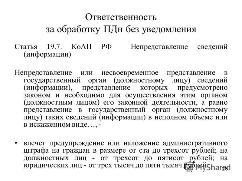 26 Ответственность за обработку ПДн без уведомления Статья 19.7. КоАП РФ Непредставление сведений (информации) Непредставление или несвоевременное представление в государственный орган (должностному лицу) сведений (информации), представление которых