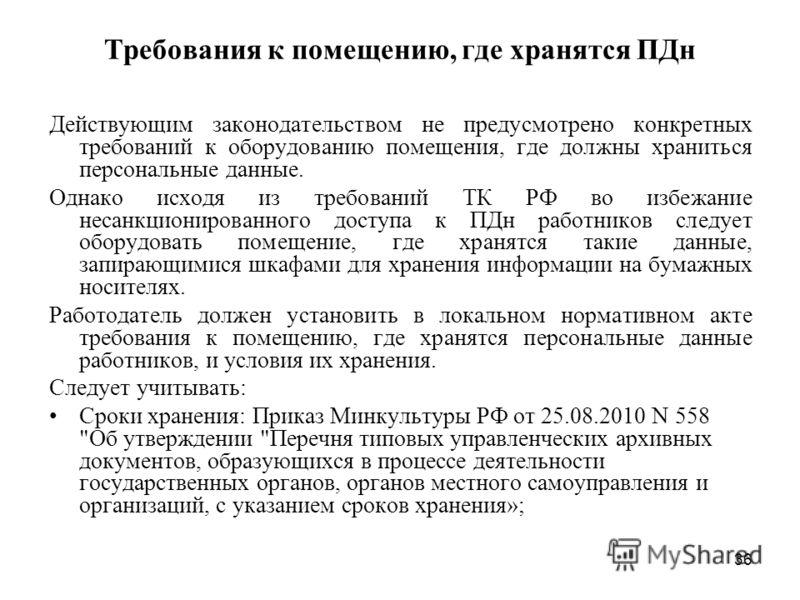 36 Требования к помещению, где хранятся ПДн Действующим законодательством не предусмотрено конкретных требований к оборудованию помещения, где должны храниться персональные данные. Однако исходя из требований ТК РФ во избежание несанкционированного д