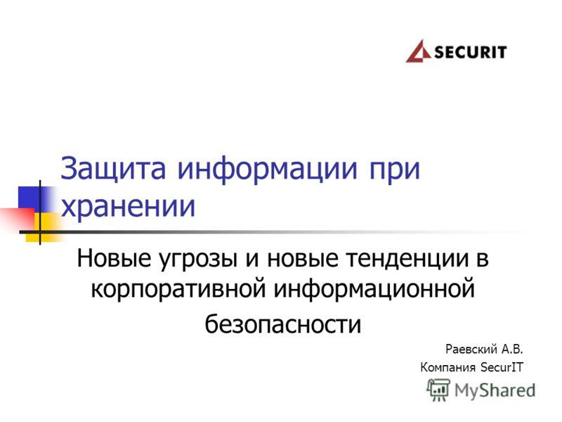 Новые угрозы и новые тенденции в корпоративной информационной безопасности Раевский А.В. Компания SecurIT Защита информации при хранении
