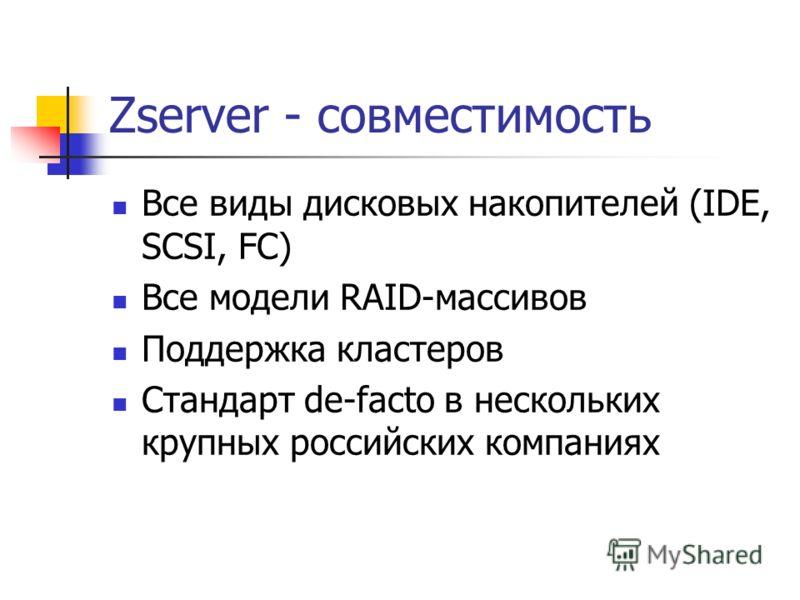 Zserver - совместимость Все виды дисковых накопителей (IDE, SCSI, FC) Все модели RAID-массивов Поддержка кластеров Стандарт de-facto в нескольких крупных российских компаниях