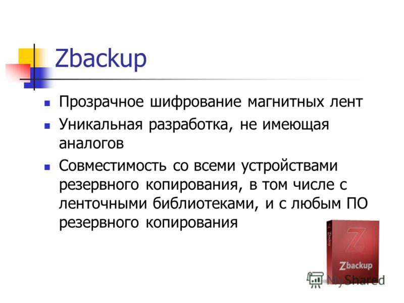 Zbackup Прозрачное шифрование магнитных лент Уникальная разработка, не имеющая аналогов Совместимость со всеми устройствами резервного копирования, в том числе с ленточными библиотеками, и с любым ПО резервного копирования