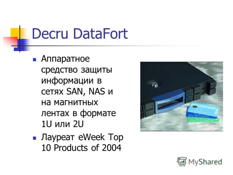 Decru DataFort Аппаратное средство защиты информации в сетях SAN, NAS и на магнитных лентах в формате 1U или 2U Лауреат eWeek Top 10 Products of 2004
