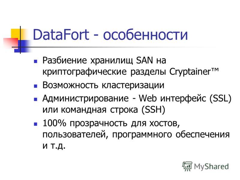 DataFort - особенности Разбиение хранилищ SAN на криптографические разделы Cryptainer Возможность кластеризации Администрирование - Web интерфейс (SSL) или командная строка (SSH) 100% прозрачность для хостов, пользователей, программного обеспечения и