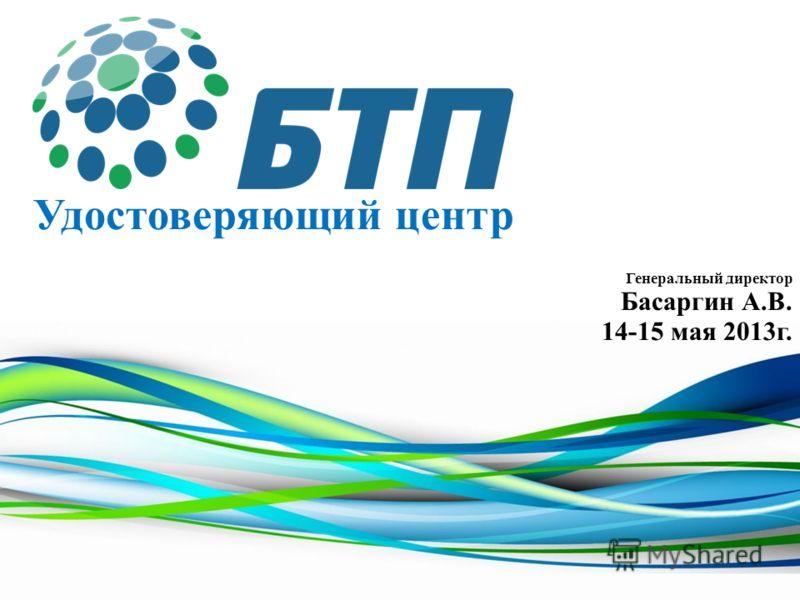 Удостоверяющий центр Генеральный директор Басаргин А.В. 14-15 мая 2013г.