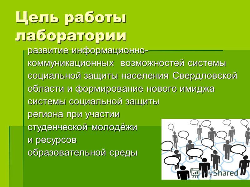 Цель работы лаборатории развитие информационно- коммуникационных возможностей системы социальной защиты населения Свердловской области и формирование нового имиджа системы социальной защиты региона при участии студенческой молодёжи и ресурсов образов