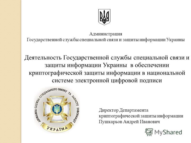 Деятельность Государственной службы специальной связи и защиты информации Украины в обеспечении криптографической защиты информации в национальной системе электронной цифровой подписи Администрация Государственной службы специальной связи и защиты ин