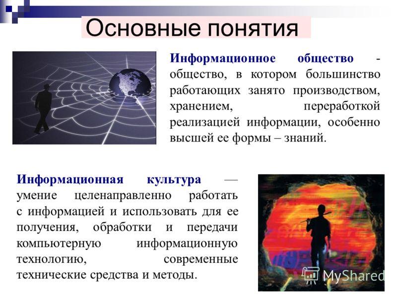 Основные понятия Информационное общество - общество, в котором большинство работающих занято производством, хранением, переработкой реализацией информации, особенно высшей ее формы – знаний. Информационная культура умение целенаправленно работать с и