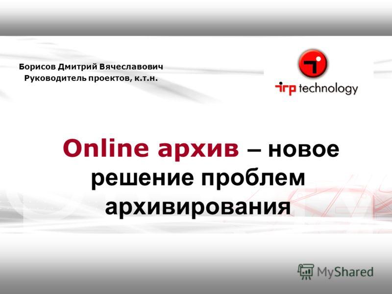 Online архив – новое решение проблем архивирования Борисов Дмитрий Вячеславович Руководитель проектов, к.т.н.