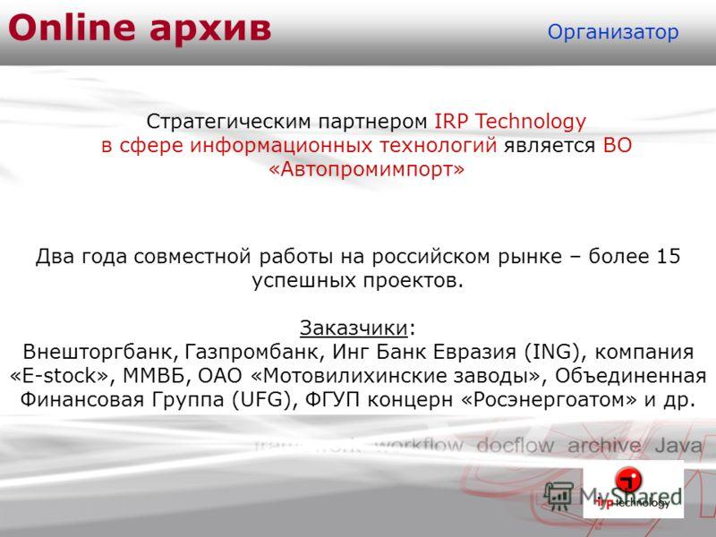Online архив Организатор Стратегическим партнером IRP Technology в сфере информационных технологий является ВО «Автопромимпорт» Два года совместной работы на российском рынке – более 15 успешных проектов. Заказчики: Внешторгбанк, Газпромбанк, Инг Бан
