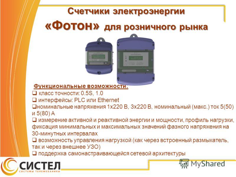 Счетчики электроэнергии «Фотон» для розничного рынка Функциональные возможности: класс точности: 0.5S, 1.0 интерфейсы: PLC или Ethernet номинальные напряжения 1х220 В, 3х220 В, номинальный (макс.) ток 5(50) и 5(80) А измерение активной и реактивной э
