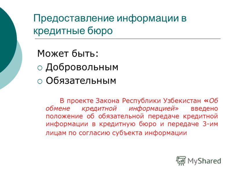 Предоставление информации в кредитные бюро Может быть: Добровольным Обязательным В проекте Закона Республики Узбекистан «Об обмене кредитной информацией» введено положение об обязательной передаче кредитной информации в кредитную бюро и передаче 3-им