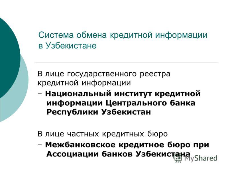 Система обмена кредитной информации в Узбекистане В лице государственного реестра кредитной информации – Национальный институт кредитной информации Центрального банка Республики Узбекистан В лице частных кредитных бюро – Межбанковское кредитное бюро