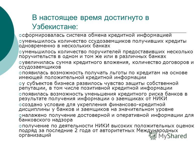 В настоящее время достигнуто в Узбекистане: сформировалась система обмена кредитной информацией уменьшилось количество ссудозаемщиков получивших кредиты одновременно в нескольких банках уменьшилось количество поручителей предоставивших несколько пору