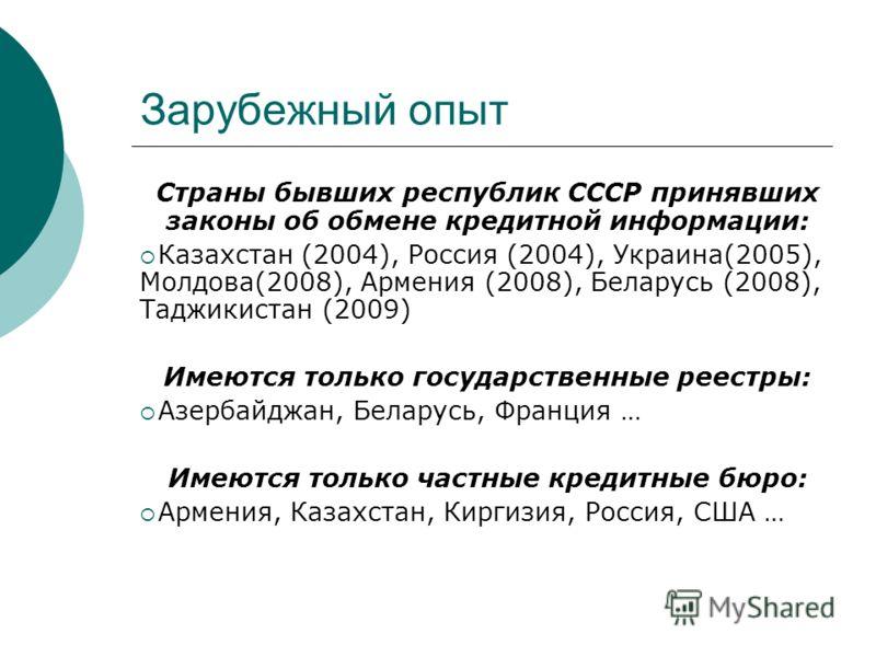 Зарубежный опыт Страны бывших республик СССР принявших законы об обмене кредитной информации: Казахстан (2004), Россия (2004), Украина(2005), Молдова(2008), Армения (2008), Беларусь (2008), Таджикистан (2009) Имеются только государственные реестры: А