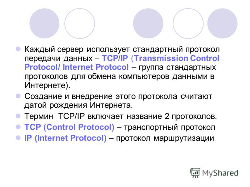 Каждый сервер использует стандартный протокол передачи данных – ТСР/IР (Transmission Control Protocol/ Internet Protocol – группа стандартных протоколов для обмена компьютеров данными в Интернете). Создание и внедрение этого протокола считают датой р