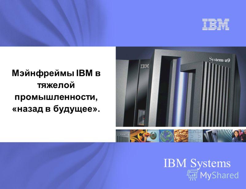 IBM Systems Мэйнфреймы IBM в тяжелой промышленности, «назад в будущее».
