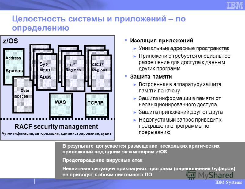 IBM Systems Целостность системы и приложений – по определению Изоляция приложений Уникальные адресные пространства Приложению требуется специальное разрешение для доступа к данным других программ Защита памяти Встроенная в аппаратуру защита памяти по