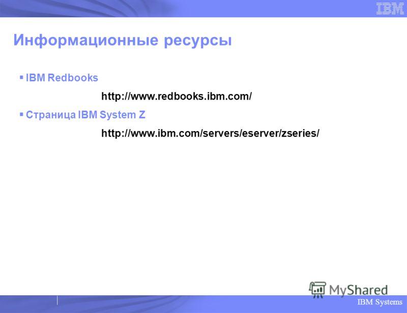 IBM Systems Информационные ресурсы IBM Redbooks http://www.redbooks.ibm.com/ Страница IBM System Z http://www.ibm.com/servers/eserver/zseries/