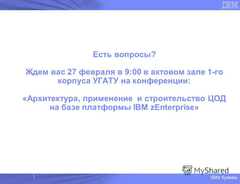 IBM Systems Есть вопросы? Ждем вас 27 февраля в 9:00 в актовом зале 1-го корпуса УГАТУ на конференции: «Архитектура, применение и строительство ЦОД на базе платформы IBM zEnterprise»