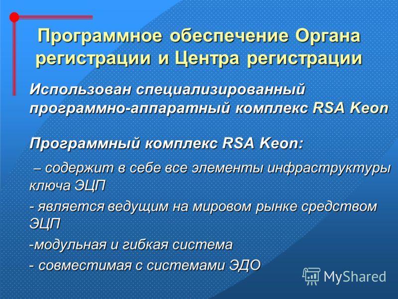 Программное обеспечение Органа регистрации и Центра регистрации Использован специализированный программно-аппаратный комплекс RSA Keon Программный комплекс RSA Keon: – содержит в себе все элементы инфраструктуры ключа ЭЦП – содержит в себе все элемен