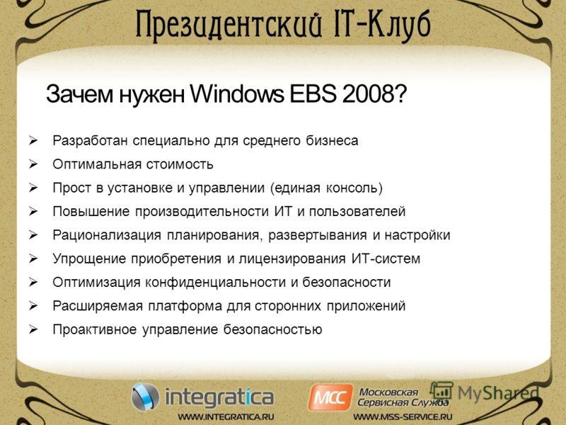 Зачем нужен Windows EBS 2008? Разработан специально для среднего бизнеса Оптимальная стоимость Прост в установке и управлении (единая консоль) Повышение производительности ИТ и пользователей Рационализация планирования, развертывания и настройки Упро