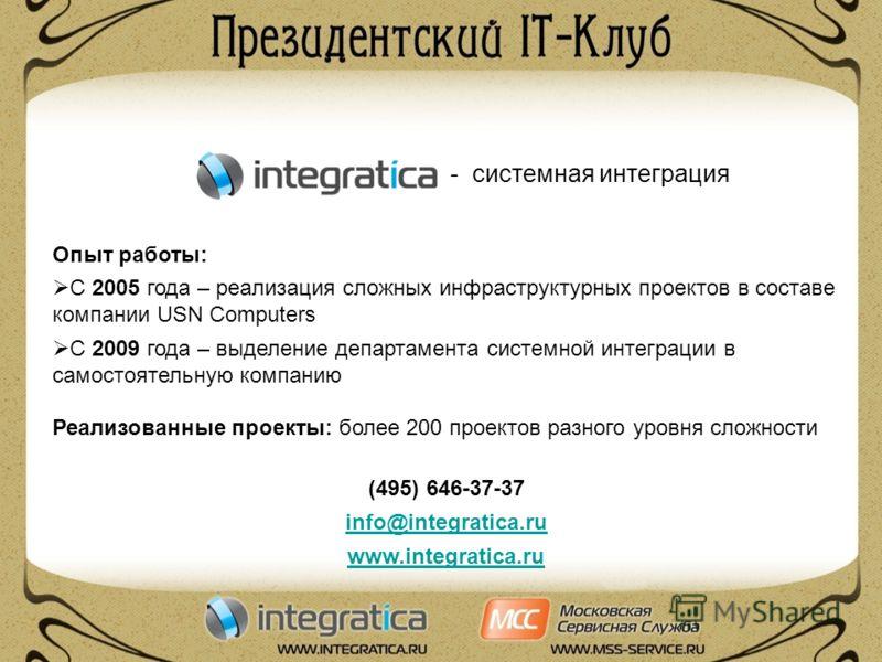 - системная интеграция Опыт работы: С 2005 года – реализация сложных инфраструктурных проектов в составе компании USN Computers С 2009 года – выделение департамента системной интеграции в самостоятельную компанию Реализованные проекты: более 200 прое