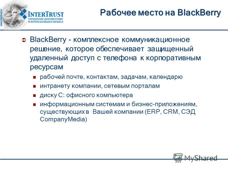 Рабочее место на BlackBerry BlackBerry - комплексное коммуникационное решение, которое обеспечивает защищенный удаленный доступ с телефона к корпоративным ресурсам рабочей почте, контактам, задачам, календарю интранету компании, сетевым порталам диск