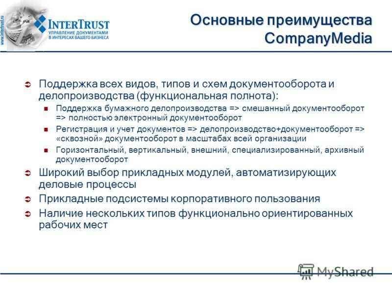 Основные преимущества CompanyMedia Поддержка всех видов, типов и схем документооборота и делопроизводства (функциональная полнота): Поддержка бумажного делопроизводства => смешанный документооборот => полностью электронный документооборот Регистрация