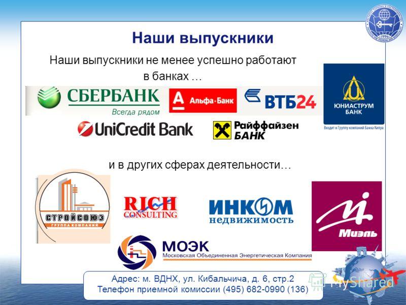 Адрес: м. ВДНХ, ул. Кибальчича, д. 6, стр.2 Телефон приемной комиссии (495) 682-0990 (136) Наши выпускники Наши выпускники не менее успешно работают в банках … и в других сферах деятельности…