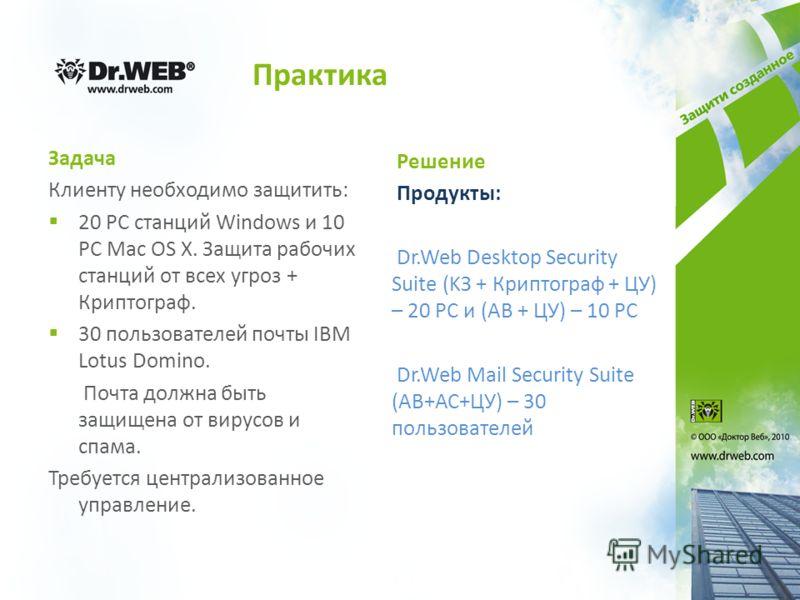 Практика Задача Клиенту необходимо защитить: 20 РС станций Windows и 10 РС Mac OS X. Защита рабочих станций от всех угроз + Криптограф. 30 пользователей почты IBM Lotus Domino. Почта должна быть защищена от вирусов и спама. Требуется централизованное