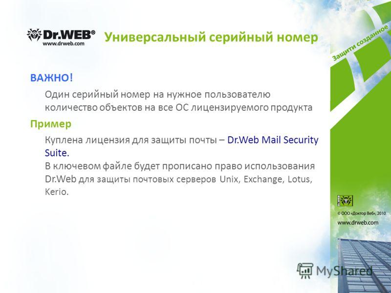 Универсальный серийный номер ВАЖНО! Один серийный номер на нужное пользователю количество объектов на все ОС лицензируемого продукта Пример Куплена лицензия для защиты почты – Dr.Web Mail Security Suite. В ключевом файле будет прописано право использ