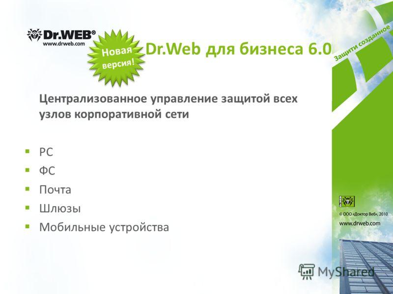Dr.Web для бизнеса 6.0 Централизованное управление защитой всех узлов корпоративной сети РС ФС Почта Шлюзы Мобильные устройства Новая версия!