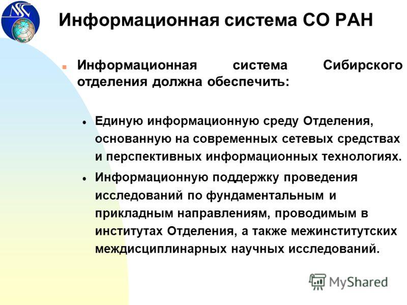 Информационная система СО РАН n Информационная система Сибирского отделения должна обеспечить: Единую информационную среду Отделения, основанную на современных сетевых средствах и перспективных информационных технологиях. Информационную поддержку про