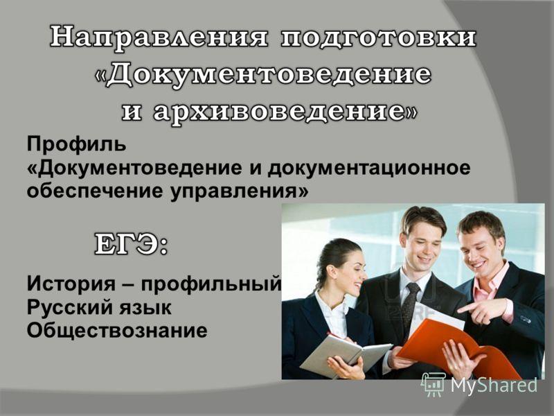 Профиль «Документоведение и документационное обеспечение управления» История – профильный Русский язык Обществознание