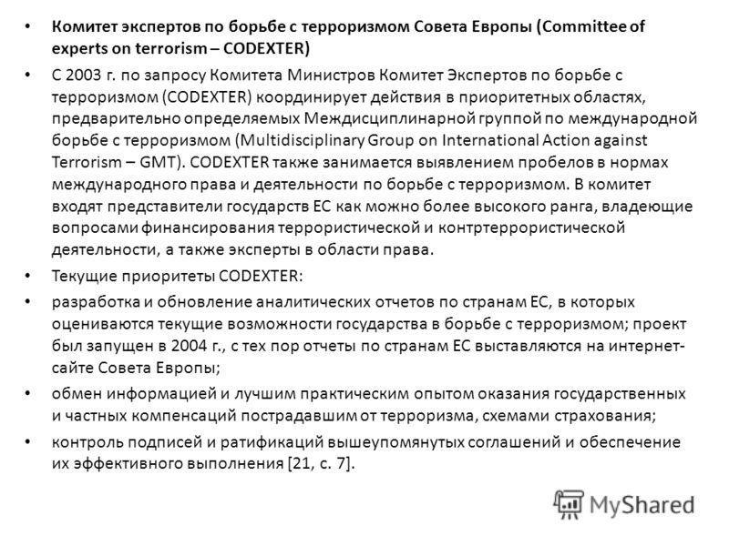 Комитет экспертов по борьбе с терроризмом Совета Европы (Committee of experts on terrorism – CODEXTER) С 2003 г. по запросу Комитета Министров Комитет Экспертов по борьбе с терроризмом (CODEXTER) координирует действия в приоритетных областях, предвар