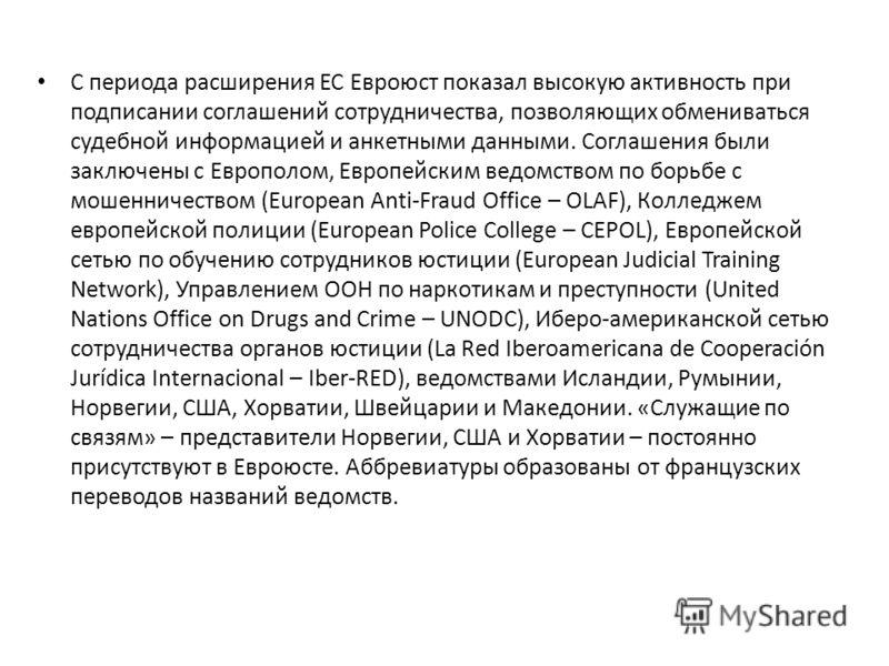 С периода расширения ЕС Евроюст показал высокую активность при подписании соглашений сотрудничества, позволяющих обмениваться судебной информацией и анкетными данными. Соглашения были заключены с Европолом, Европейским ведомством по борьбе с мошеннич