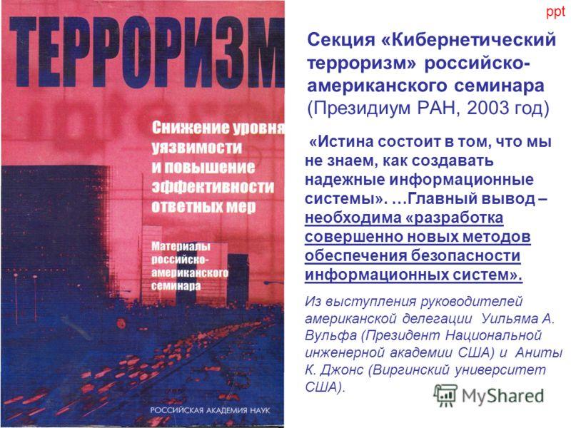 Секция «Кибернетический терроризм» российско- американского семинара (Президиум РАН, 2003 год) «Истина состоит в том, что мы не знаем, как создавать надежные информационные системы». …Главный вывод – необходима «разработка совершенно новых методов об