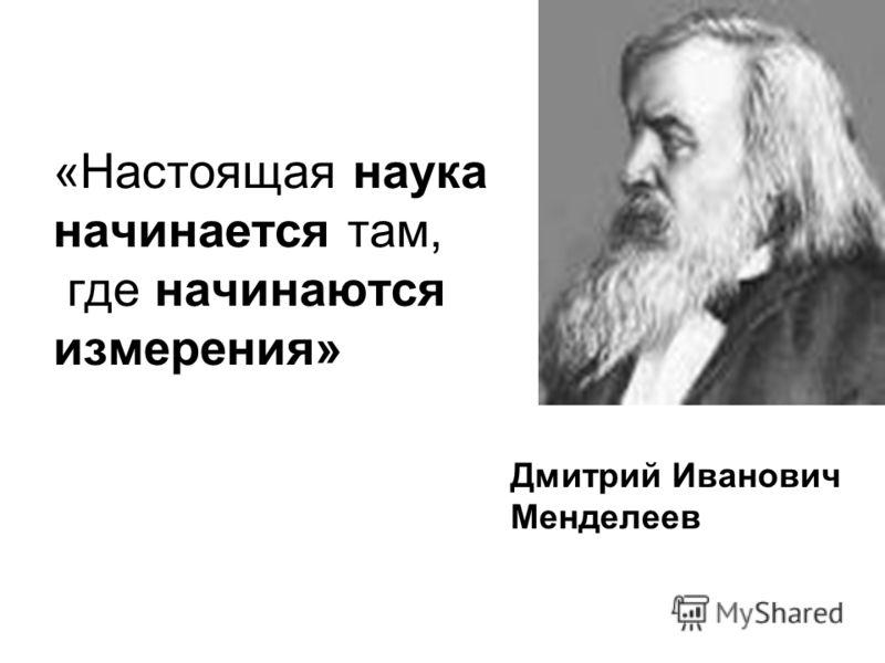 «Настоящая наука начинается там, где начинаются измерения» Дмитрий Иванович Менделеев