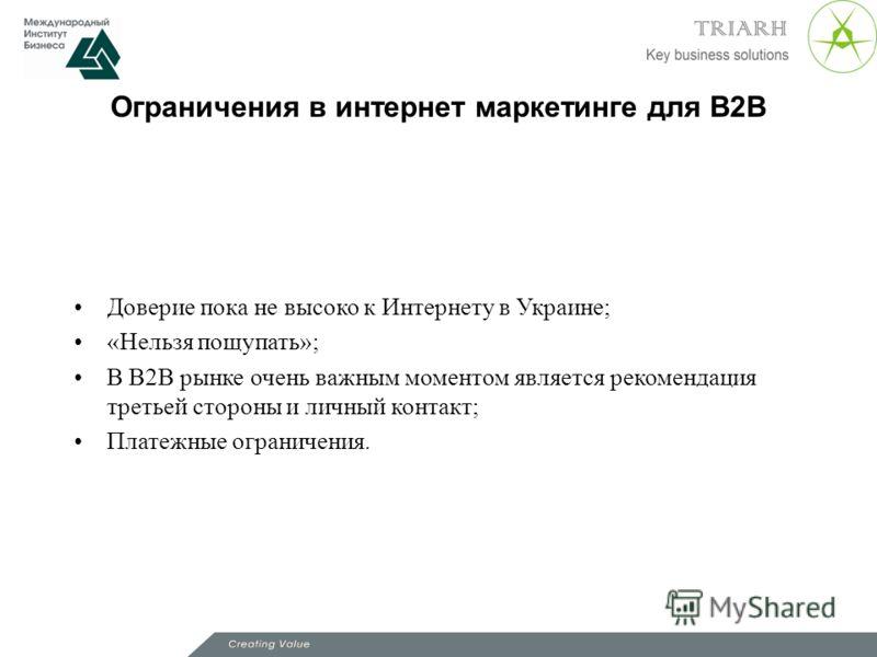 Ограничения в интернет маркетинге для В2В Доверие пока не высоко к Интернету в Украине; «Нельзя пощупать»; В В2В рынке очень важным моментом является рекомендация третьей стороны и личный контакт; Платежные ограничения.
