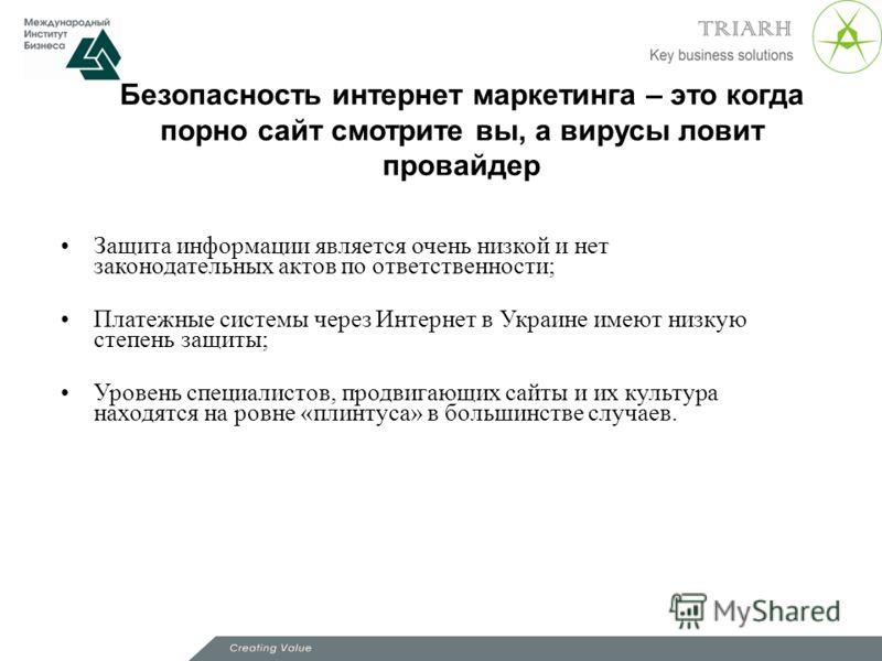 Безопасность интернет маркетинга – это когда порно сайт смотрите вы, а вирусы ловит провайдер Защита информации является очень низкой и нет законодательных актов по ответственности; Платежные системы через Интернет в Украине имеют низкую степень защи