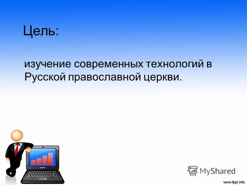 Цель: изучение современных технологий в Русской православной церкви.