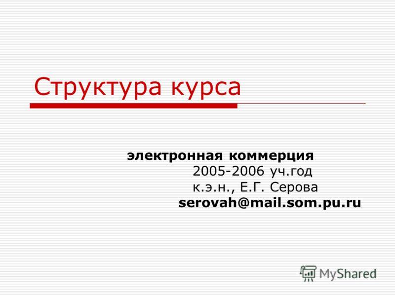 Структура курса электронная коммерция 2005-2006 уч.год к.э.н., Е.Г. Серова serovah@mail.som.pu.ru