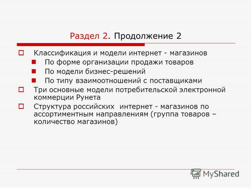 Раздел 2. Продолжение 2 Классификация и модели интернет - магазинов По форме организации продажи товаров По модели бизнес-решений По типу взаимоотношений с поставщиками Три основные модели потребительской электронной коммерции Рунета Структура россий