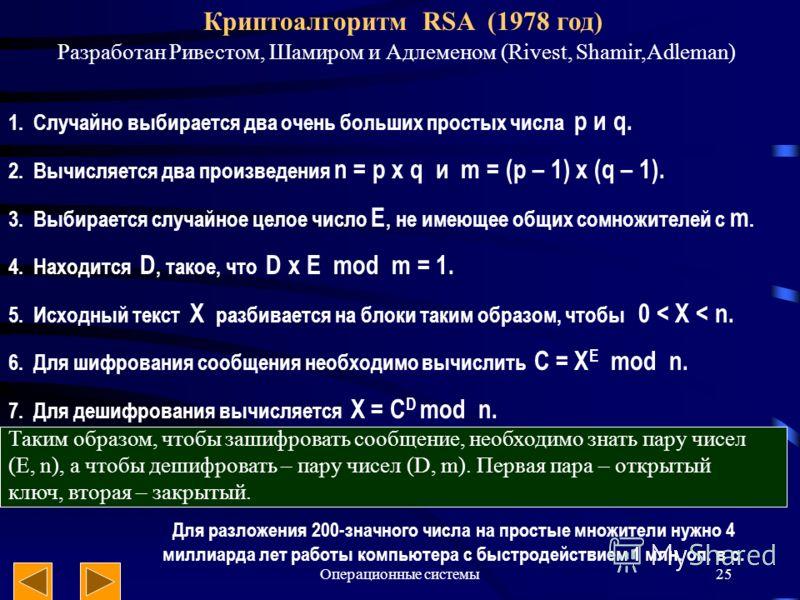 Операционные системы25 Криптоалгоритм RSA (1978 год) Разработан Ривестом, Шамиром и Адлеменом (Rivest, Shamir,Adleman) 1. Случайно выбирается два очень больших простых числа p и q. 2. Вычисляется два произведения n = p x q и m = (p – 1) x (q – 1). 3.