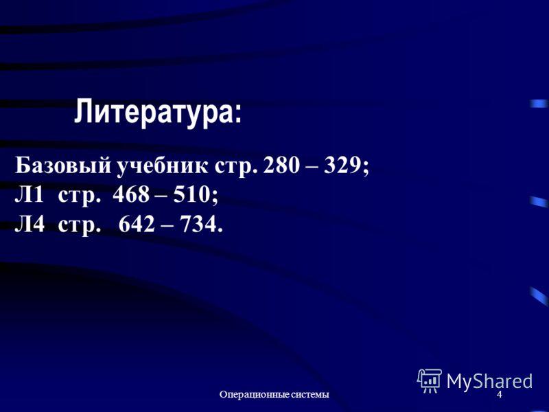 Операционные системы4 Литература: Базовый учебник стр. 280 – 329; Л1 стр. 468 – 510; Л4 стр. 642 – 734.