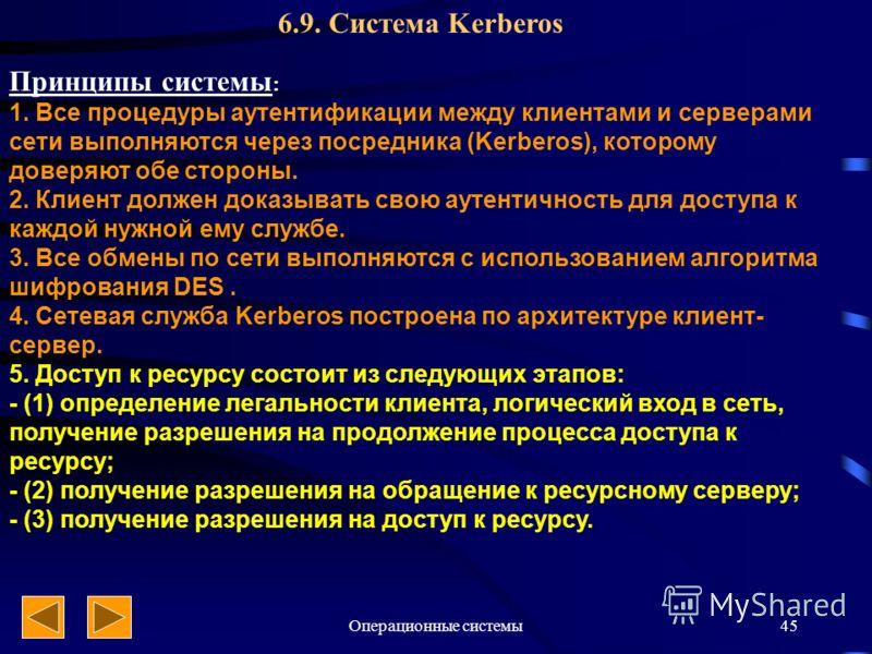 Операционные системы45 6.9. Система Kerberos Принципы системы : 1. Все процедуры аутентификации между клиентами и серверами сети выполняются через посредника (Kerberos), которому доверяют обе стороны. 2. Клиент должен доказывать свою аутентичность дл