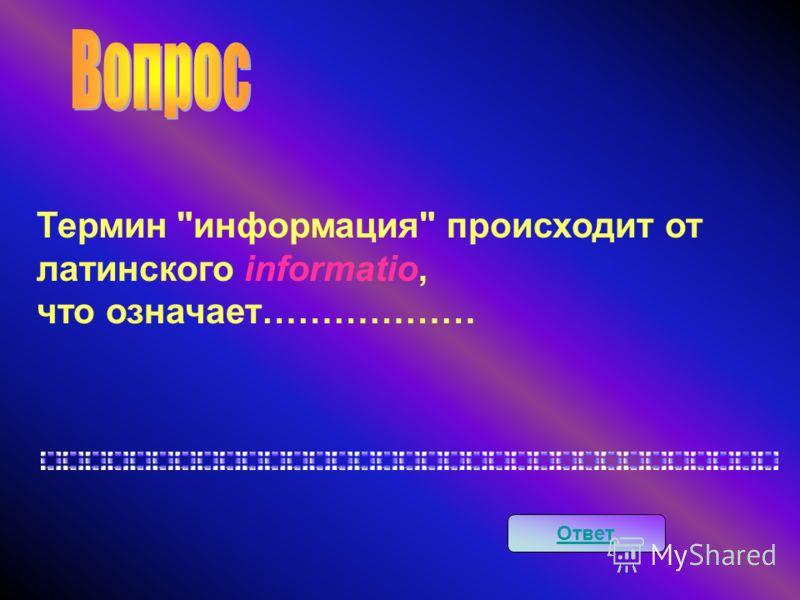 Термин информация происходит от латинского informatio, что означает……………… Ответ