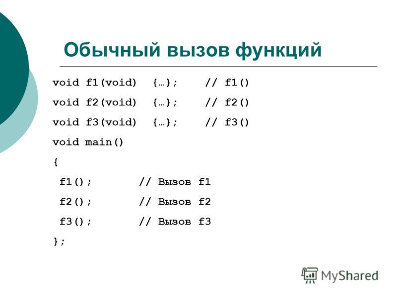 Обычный вызов функций void f1(void) {…}; // f1() void f2(void) {…}; // f2() void f3(void) {…}; // f3() void main() { f1(); // Вызов f1 f2(); // Вызов f2 f3(); // Вызов f3 };