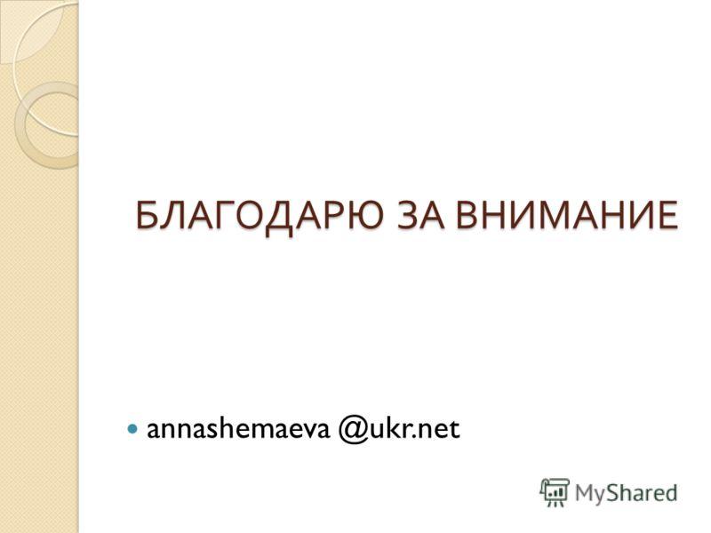 БЛАГОДАРЮ ЗА ВНИМАНИЕ БЛАГОДАРЮ ЗА ВНИМАНИЕ annashemaeva @ukr.net